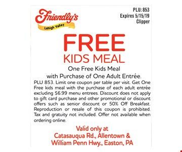 Free Kids Meal.One free kids meal with purchase of one adult entree. PLU 853. Limit one coupon per table per visit. Get One Free kids meal with the purchase of each adult entree excluding $6.99 menu entrees. Discount does not apply to gift card purchase and other promotional or discountoffers such as senior discount or 50% Off Breakfast. Reproduction or resale of this coupon is prohibited. Tax and gratuity not included. Offer not available when ordering online. Valid only at Catasauqua Rd., Allentown & William Penn Hwy., Easton, PA. Expires 5/15/19.