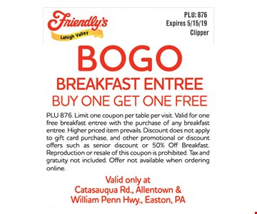 Breakfast Entree Buy One Get One Free. PLU 876. Limit one coupon per table per visit. Valid for one free breakfast entree with the purchase of any breakfast entree. Higher priced item prevails. Discount does not apply to gift card purchase, and other promotional or discount offers such as senior discount or 50% Off Breakfast. Reproduction or resale of this coupon is prohibited. Tax and gratuity not included. Offer not available when ordering online. Valid only at Catasauqua Rd., Allentown & William Penn Hwy., Easton, PA. Expires 5/15/19.