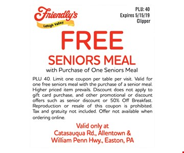 Free Seniors Meal With Purchase Of One Seniors Meal. PLU 40. Limit one coupon per table per visit. Valid for one free seniors meal with the purchase of a senior meal. Higher priced item prevails. Discount does not apply to gift card purchase, and other promotional or discountoffers such as senior discount or 50% Off Breakfast. Reproduction or resale of this coupon is prohibited. Tax and gratuity not included. Offer not available when ordering online. Valid only at Catasauqua Rd., Allentown & William Penn Hwy., Easton, PA. Expires 5/15/19.