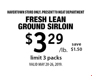 $3.29 /lb. Fresh Lean Ground Sirloin save $1.50 limit 3 packs. Havertown store only. Present to MEAT DEPARTMENT. Valid MAY 20-26, 2019.