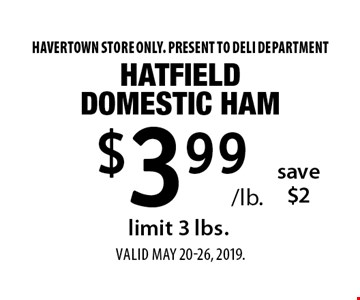 $3.99 /lb. hatfield domestic ham save $2, limit 3 lbs. Havertown store only. Present to deli department. Valid MAY 20-26, 2019.