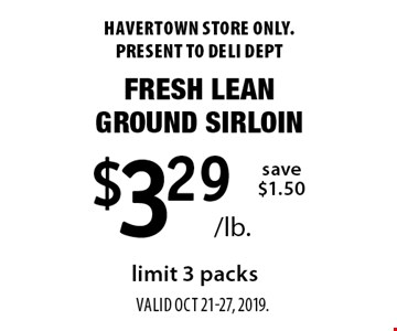$3.29/lb. Fresh Lean Ground Sirloin. Save $1.50 limit 3 packs. Havertown store only. Present to deli dept. Valid oct 21-27, 2019.