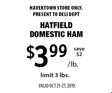$3.99/lb. hatfield domestic ham. Save $2. Limit 3 lbs. Havertown store only. Present to deli dept. Valid oct 21-27, 2019.