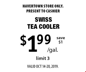 $1.99 /gal. Swiss tea cooler. Save $1. Limit 3. Havertown store only. Present to cashier. Valid oct 14-20, 2019.
