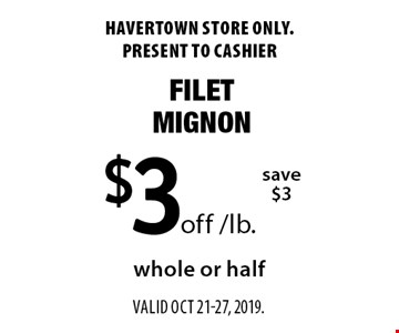 $3 off /lb. filet mignon. Save $3. Whole or half. Havertown store only. Present to cashier. Valid oct 21-27, 2019.