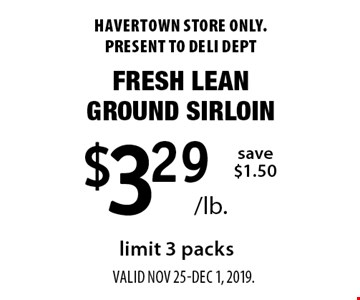 $3.29 /lb. Fresh Lean Ground Sirloin, save $1.50, limit 3 packs. Havertown store only. Present to deli dept valid Nov 25-Dec 1, 2019.