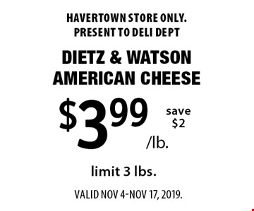 $3.99/lb. Dietz & Watson American Cheese, save $2, limit 3 lbs. Havertown store only. Present to deli dept Valid Nov 4-Nov 17, 2019.
