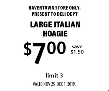 $7.00 Large Italian Hoagie, save $1.50, limit 3. Havertown store only. Present to deli dept valid Nov 25-Dec 1, 2019.
