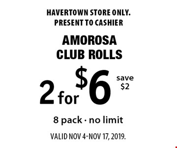 2 for $6 Amorosa Club Rolls. Save $2. 8 pack - no limit. Havertown store only. Present to cashier. Valid Nov 4-Nov 17, 2019.