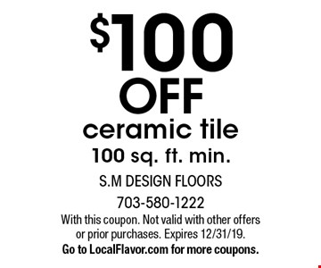 $100 off ceramic tile. 100 sq. ft. min. With this coupon. Not valid with other offers or prior purchases. Expires 12/31/19. Go to LocalFlavor.com for more coupons.