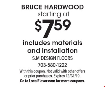 Bruce Hardwood starting at $7.59 includes materials and installation. With this coupon. Not valid with other offers or prior purchases. Expires 12/31/19. Go to LocalFlavor.com for more coupons.