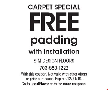 Carpet Special Free padding with installation. With this coupon. Not valid with other offers or prior purchases. Expires 12/31/19. Go to LocalFlavor.com for more coupons.