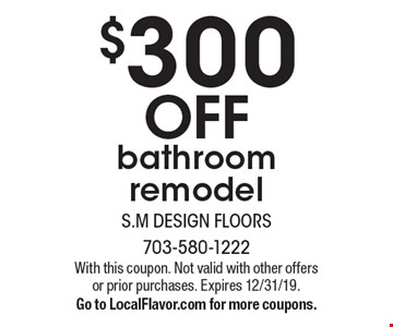$300 off bathroom remodel. With this coupon. Not valid with other offers or prior purchases. Expires 12/31/19. Go to LocalFlavor.com for more coupons.