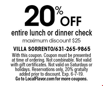 20% off entire lunch or dinner check. Maximum discount $25. With this coupon. Coupon must be presented at time of ordering. Not combinable. Not valid with gift certificates. Not valid on Saturdays or holidays. Reservations only. 20% gratuity added prior to discount. Exp. 6-7-19. Go to LocalFlavor.com for more coupons.