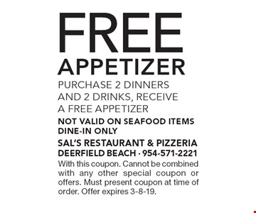 Purchase 2 dinners and 2 drinks, receive a free appetizer not valid on seafood items. Dine-in only. With this coupon. Cannot be combined with any other special coupon or offers. Must present coupon at time of order. Offer expires 3-8-19.