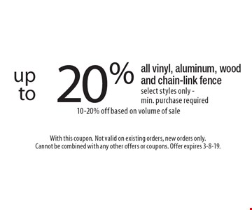 up to 20% off all vinyl, aluminum, wood and chain-link fence select styles only - min. purchase required 10-20% off based on volume of sale . With this coupon. Not valid on existing orders, new orders only.Cannot be combined with any other offers or coupons. Offer expires 3-8-19.