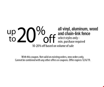 Up to 20% off all vinyl, aluminum, wood and chain-link fence. Select styles only. Min. purchase required10-20% off based on volume of sale. With this coupon. Not valid on existing orders, new orders only. Cannot be combined with any other offers or coupons. Offer expires 12/6/19.