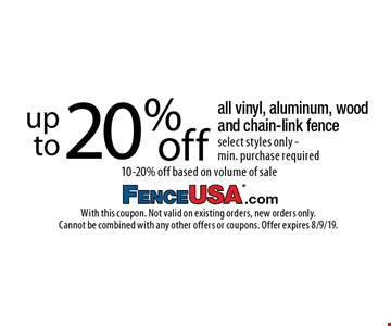 up to 20% off all vinyl, aluminum, wood and chain-link fence select styles only - min. purchase required10-20% off based on volume of sale . With this coupon. Not valid on existing orders, new orders only. Cannot be combined with any other offers or coupons. Offer expires 8/9/19.