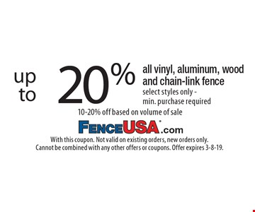 up to 20% off all vinyl, aluminum, wood and chain-link fence. Select styles only - min. purchase required. 10-20% off based on volume of sale. With this coupon. Not valid on existing orders, new orders only. Cannot be combined with any other offers or coupons. Offer expires 3-8-19.