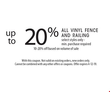 up to 20% off all vinyl fence and railing select styles only - min. purchase required 10-20% off based on volume of sale . With this coupon. Not valid on existing orders, new orders only. Cannot be combined with any other offers or coupons. Offer expires 4-12-19.