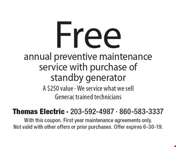 Free annual preventive maintenance service with purchase of standby generator A $250 value - We service what we sell Generac trained technicians. With this coupon. First year maintenance agreements only.Not valid with other offers or prior purchases. Offer expires 6-30-19.