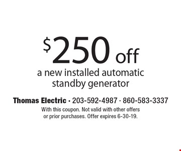 $250 off a new installed automatic standby generator. With this coupon. Not valid with other offers or prior purchases. Offer expires 6-30-19.