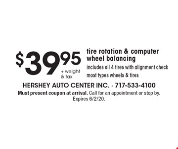 $39.95 + weight & tax tire rotation & computer wheel balancingincludes all 4 tires with alignment checkmost types wheels & tires. Must present coupon at arrival. Call for an appointment or stop by. Expires 6/2/20.