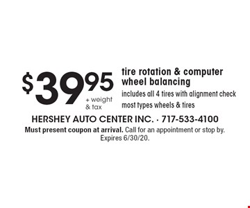 $39.95+ weight & tax tire rotation & computer wheel balancing includes all 4 tires with alignment check, most types wheels & tires. Must present coupon at arrival. Call for an appointment or stop by. Expires 6/30/20.