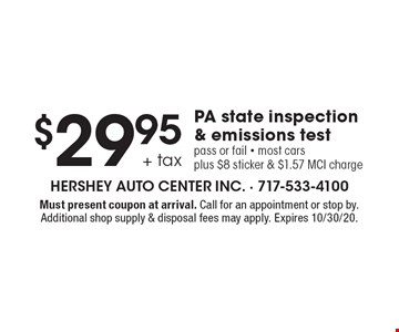 $29.95 + tax PA state inspection & emissions test. Pass or fail. Most cars plus $8 sticker & $1.57 MCI charge. Must present coupon at arrival. Call for an appointment or stop by. Additional shop supply & disposal fees may apply. Expires 10/30/20.