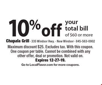 10% off your total bill of $60 or more. Maximum discount $25. Excludes tax. With this coupon. One coupon per table. Cannot be combined with any other offer, deal or promotion. Not valid on. Expires 12-27-19. Go to LocalFlavor.com for more coupons.