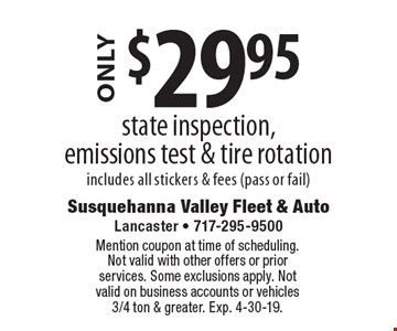ONLY $29.95 state inspection, emissions test & tire rotation includes all stickers & fees (pass or fail). Mention coupon at time of scheduling. Not valid with other offers or prior services. Some exclusions apply. Not valid on business accounts or vehicles 3/4 ton & greater. Exp. 4-30-19.