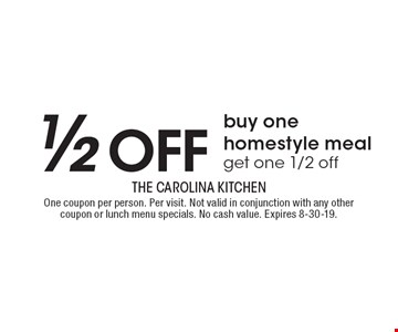 1/2 off – Buy one homestyle meal, get one 1/2 off. One coupon per person. Per visit. Not valid in conjunction with any other coupon or lunch menu specials. No cash value. Expires 8-30-19.