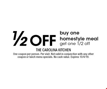 1/2 off – Buy one homestyle meal, get one 1/2 off. One coupon per person. Per visit. Not valid in conjunction with any other coupon or lunch menu specials. No cash value. Expires 10/4/19.
