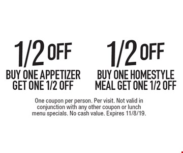 1/2 off homestyle meal or appetizer. Buy one homestyle meal get one 1/2 off OR buy one appetizer get one 1/2 off. One coupon per person. Per visit. Not valid in conjunction with any other coupon or lunch menu specials. No cash value. Expires 11/8/19.