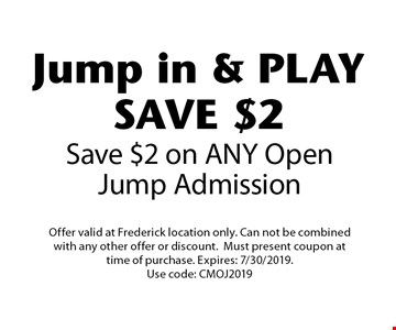 Jump in & PLAY SAVE $2 Save $2 on ANY Open Jump Admission. Offer valid at Frederick location only. Can not be combined with any other offer or discount. Must present coupon at time of purchase. Expires: 7/30/2019. Use code: CMOJ2019