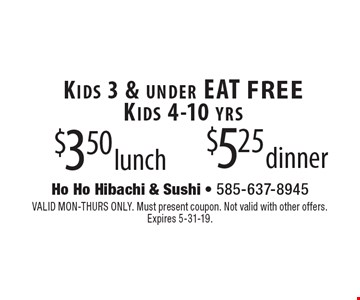 Kids 4-10 yrs–$3.50 lunch, $5.25 dinner. Kids 3 & under EAT FREE. VALID MON-THURS ONLY. Must present coupon. Not valid with other offers.  Expires 5-31-19.