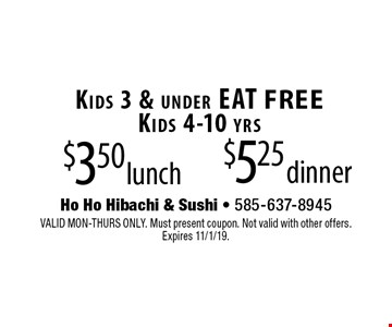 $3.50 lunch. $5.25 dinner. Kids 3 & under EAT FREE. Kids 4-10 yrs. VALID MON-THURS ONLY. Must present coupon. Not valid with other offers.  Expires 11/1/19.