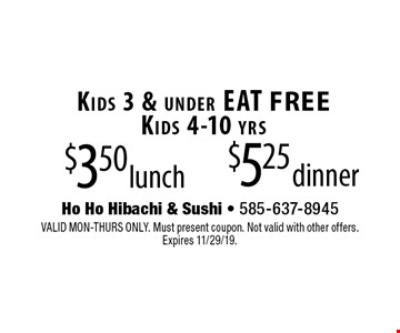 $3.50 lunch. $5.25 dinner. Kids 3 & under EAT FREE. Kids 4-10 yrs. VALID MON-THURS ONLY. Must present coupon. Not valid with other offers. 
