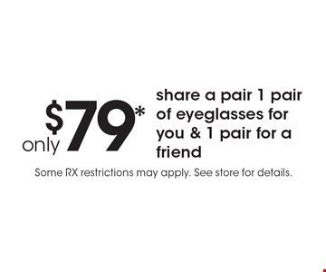 only $79* share a pair 1 pair of eyeglasses for you & 1 pair for a friend. Some RX restrictions may apply. See store for details.*Valid only at Cohen's Fashion Optical in Sunrise Mall. See store for details. Not valid with other offers, sales, vision plans or packages. Some Rx restrictions apply. Select frames with clear plastic single vision lenses. Must present offer prior to purchase. Expires 1/3/20.