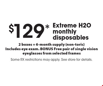 $129* Extreme H2O monthly disposables. 2 boxes = 6-month supply (non-toric)Includes eye exam. BONUS Free pair of single vision eyeglasses from selected frames. Some RX restrictions may apply. See store for details.*Valid only at Cohen's Fashion Optical in Sunrise Mall. See store for details. Not valid with other offers, sales, vision plans or packages. Some Rx restrictions apply. Select frames with clear plastic single vision lenses. Must present offer prior to purchase. Expires 1/3/20.