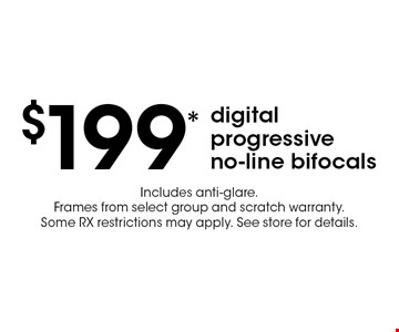 $199 digital progressive no-line bifocals. Includes anti-glare. Frames from select group and scratch warranty. Some RX restrictions may apply. See store for details.*Valid only at Cohen's Fashion Optical in Sunrise Mall. See store for details. Not valid with other offers, sales, vision plans or packages. Some Rx restrictions apply. Select frames with clear plastic single vision lenses. Must present offer prior to purchase. Expires 1/3/20.
