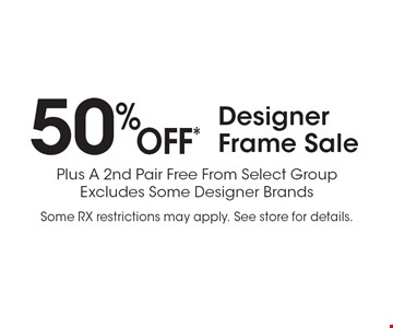 50% OFF* Designer Frame Sale Plus A 2nd Pair Free From Select Group Excludes Some Designer Brands. Some RX restrictions may apply. See store for details.*Valid only at Cohen's Fashion Optical in Sunrise Mall. See store for details. Not valid with other offers, sales, vision plans or packages. Some Rx restrictions apply. Select frames with clear plastic single vision lenses. Must present offer prior to purchase. Expires 1/3/20.