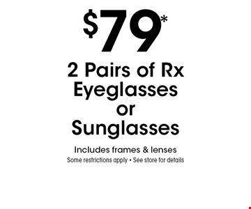 $79* 2 Pairs of Rx Eyeglasses or Sunglasses. Includes frames & lenses Some restrictions apply. See store for details. *Valid only at Sterling Optical of Massapequa. Not valid with other offers, sales, vision plans or packages. Some Rx restrictions apply. Select frames with clear plastic single vision lenses. Must present offer prior to purchase. Exp. 9/6/19