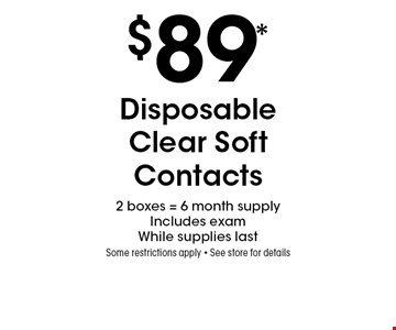 $89* Disposable Clear Soft Contacts. 2 boxes = 6 month supply. Includes exam While supplies last. Some restrictions apply. See store for details. *Valid only at Sterling Optical of Massapequa. Not valid with other offers, sales, vision plans or packages. Some Rx restrictions apply. Select frames with clear plastic single vision lenses. Must present offer prior to purchase. Exp. 9/6/19