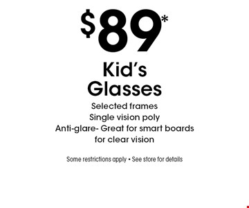 $89* Kid's Glasses. Selected frames. Single vision poly .Anti-glare- Great for smart boards for clear vision .Some restrictions apply. See store for details. *Valid only at Sterling Optical of Massapequa. Not valid with other offers, sales, vision plans or packages. Some Rx restrictions apply. Select frames with clear plastic single vision lenses. Must present offer prior to purchase. Exp. 9/6/19