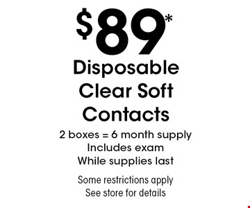 $89* Disposable Clear Soft Contacts 2 boxes = 6 month supply Includes exam While supplies last Some restrictions apply See store for details. *Valid only at Sterling Optical of Massapequa. Not valid with other offers, sales, vision plans or packages. Some Rx restrictions apply. Select frames with clear plastic single vision lenses. Must present offer prior to purchase. Exp. 9/6/19