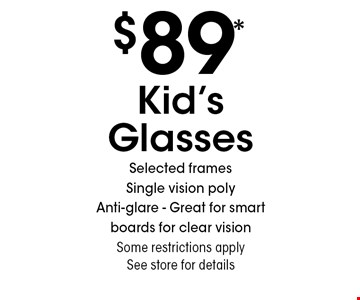 $89* Kid's Glasses Selected framesSingle vision poly Anti-glare - Great for smart boards for clear vision Some restrictions apply See store for details. *Valid only at Sterling Optical of Massapequa. Not valid with other offers, sales, vision plans or packages. Some Rx restrictions apply. Select frames with clear plastic single vision lenses. Must present offer prior to purchase. Exp. 9/6/19