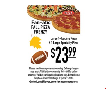 Fan-atic Fall pizza frenzy $23.99 Large 1-Topping Pizza& 1 Large Specialty Pizza. Please mention coupon when ordering. Delivery charges may apply. Valid with coupon only. Not valid for online ordering. Valid at participating locations only. Extra cheese may bean additional charge. Expires 11/1/19. Go to LocalFlavor.com for more coupons.