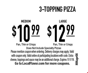 3-Topping Pizza. $12.99 LARGE. $10.99 Medium. Pan, Thin or Crispy. Does Not Include Specialty Pizzas. Please mention coupon when ordering. Delivery charges may apply. Valid with coupon only. Valid online at participating locations with code. Extra cheese, toppings and sauce may be an additional charge. Expires 11/1/19. Go to LocalFlavor.com for more coupons.