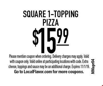 $15.99 square 1-topping pizza. Please mention coupon when ordering. Delivery charges may apply. Valid with coupon only. Valid online at participating locations with code. Extra cheese, toppings and sauce may be an additional charge. Expires 11/1/19. Go to LocalFlavor.com for more coupons.